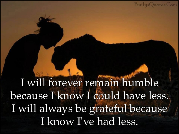 EmilysQuotes.Com-forever-humble-know-have-less-grateful-thankful-inspirational-being-a-good-person-life-unknown.jpg