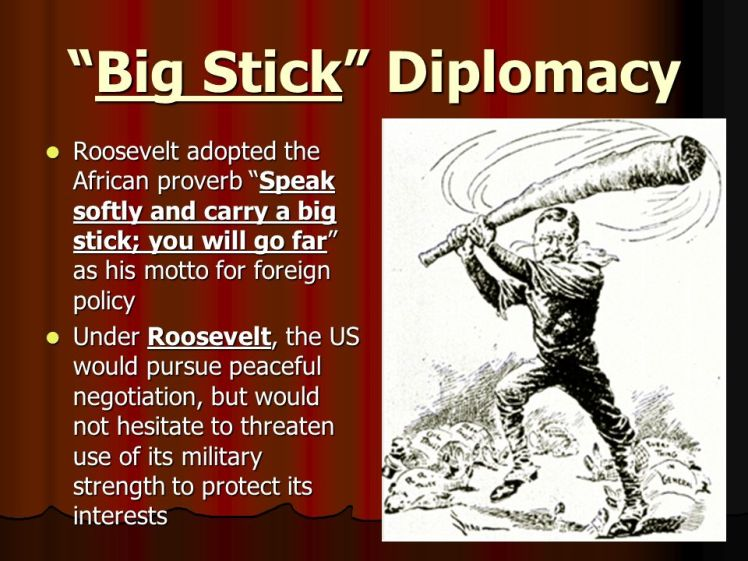 Big+Stick+Diplomacy+Roosevelt+adopted+the+African+proverb+Speak+softly+and+carry+a+big+stick;+you+will+go+far+as+his+motto+for+foreign+policy..jpg