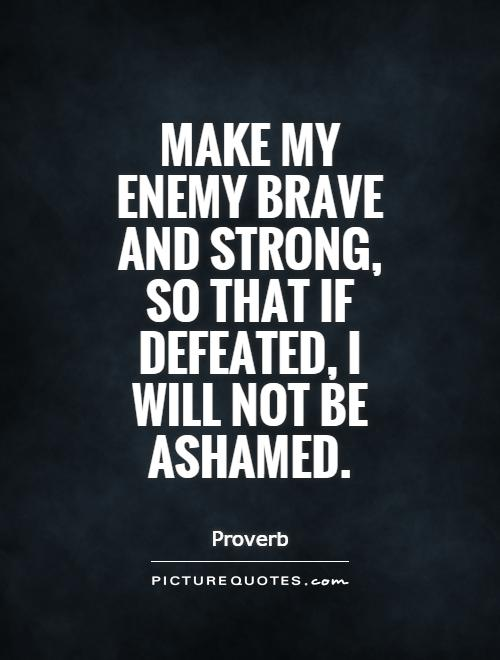 Make-my-enemy-brave-and-strong-so-that-if-defeated-I-will-not-be-Ashamed.-Proverb.jpg